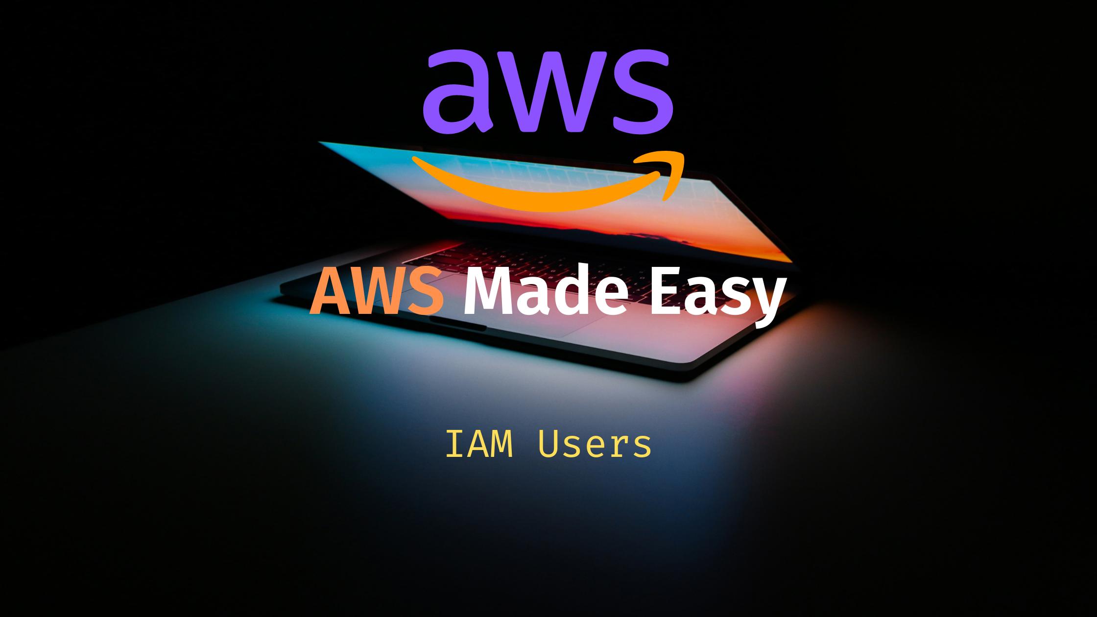 AWS Made Easy | IAM Users